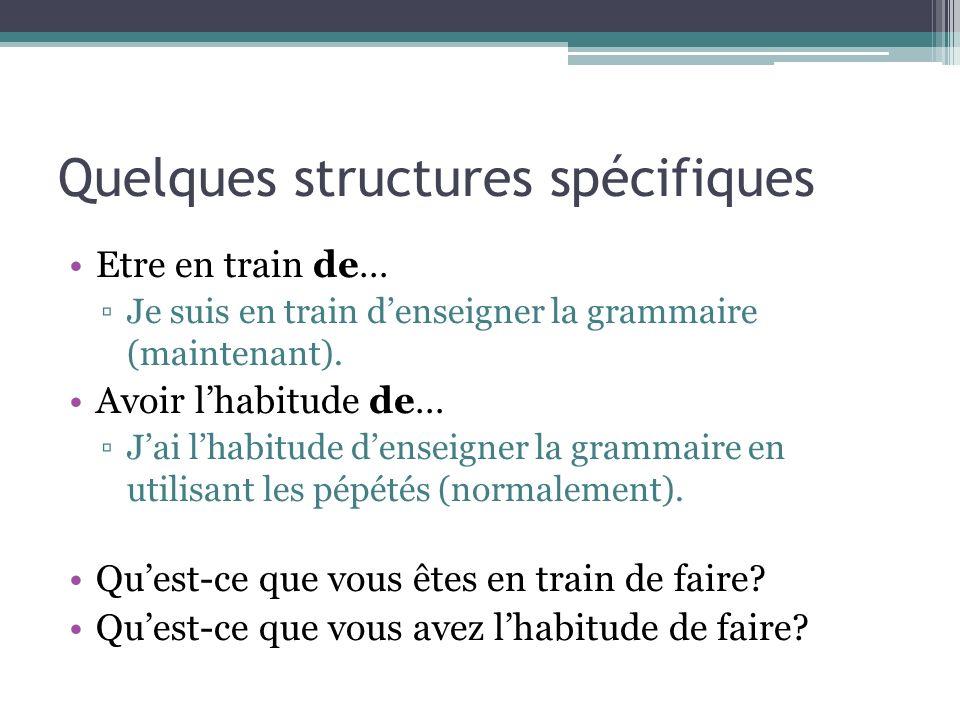 Quelques structures spécifiques Etre en train de… Je suis en train denseigner la grammaire (maintenant). Avoir lhabitude de… Jai lhabitude denseigner