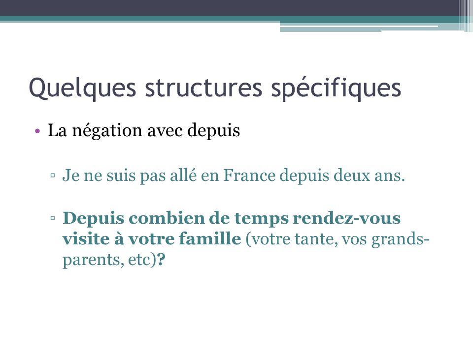 Quelques structures spécifiques La négation avec depuis Je ne suis pas allé en France depuis deux ans. Depuis combien de temps rendez-vous visite à vo