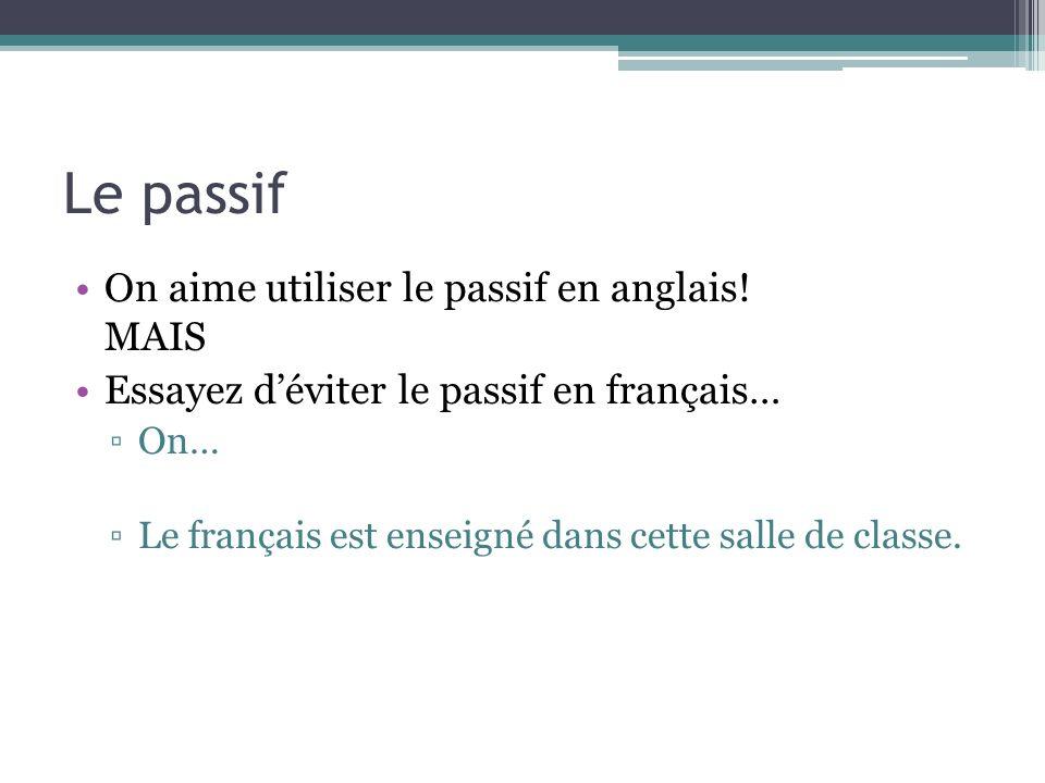 Le passif On aime utiliser le passif en anglais! MAIS Essayez déviter le passif en français… On… Le français est enseigné dans cette salle de classe.