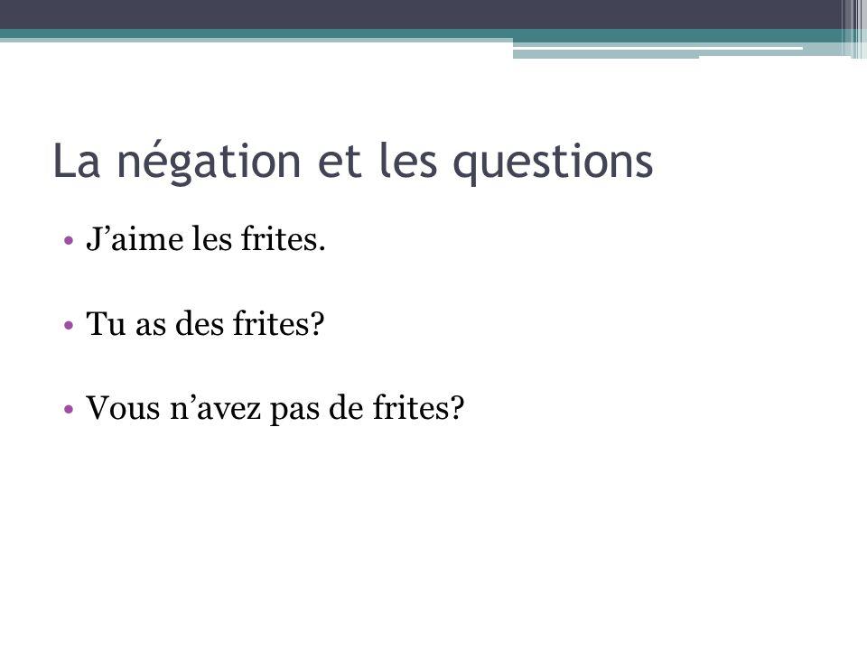 La négation et les questions Jaime les frites. Tu as des frites? Vous navez pas de frites?