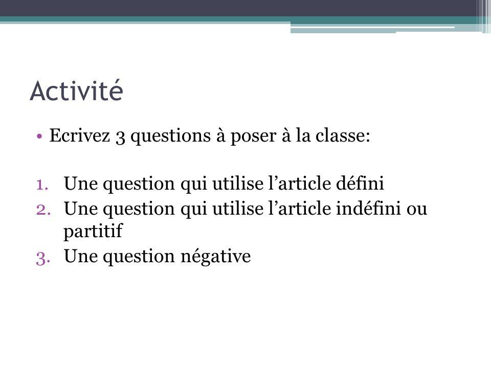 Activité Ecrivez 3 questions à poser à la classe: 1.Une question qui utilise larticle défini 2.Une question qui utilise larticle indéfini ou partitif