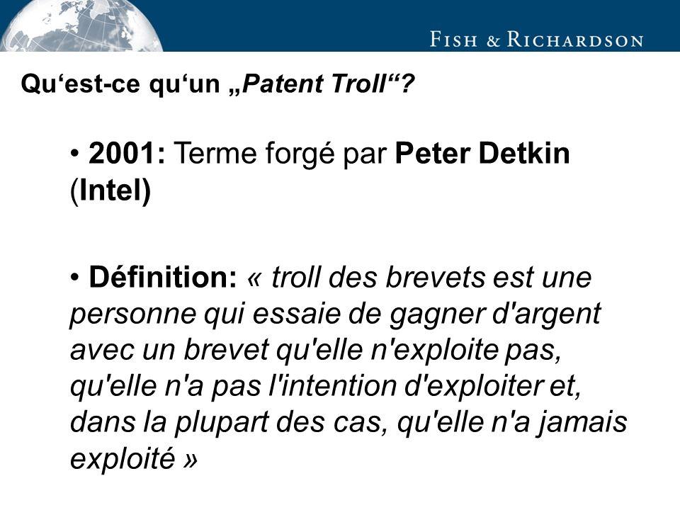 2001: Terme forgé par Peter Detkin (Intel) Définition: « troll des brevets est une personne qui essaie de gagner d argent avec un brevet qu elle n exploite pas, qu elle n a pas l intention d exploiter et, dans la plupart des cas, qu elle n a jamais exploité » Quest-ce quun Patent Troll