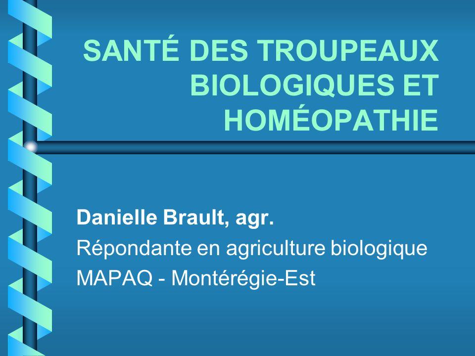 SANTÉ DES TROUPEAUX BIOLOGIQUES ET HOMÉOPATHIE Danielle Brault, agr. Répondante en agriculture biologique MAPAQ - Montérégie-Est