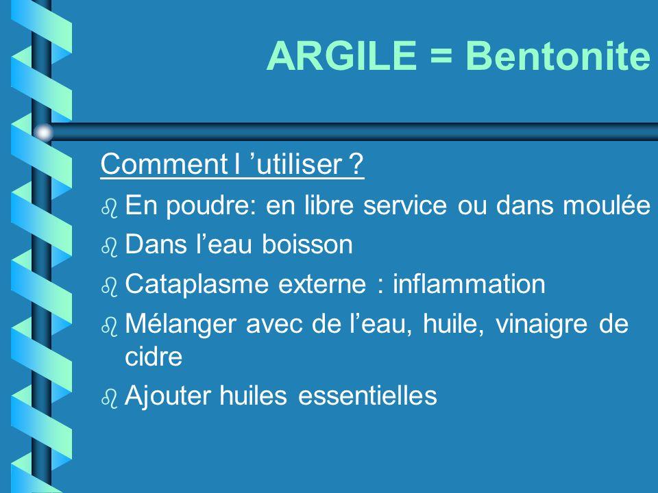 ARGILE = Bentonite Comment l utiliser ? b En poudre: en libre service ou dans moulée b Dans leau boisson b Cataplasme externe : inflammation b Mélange