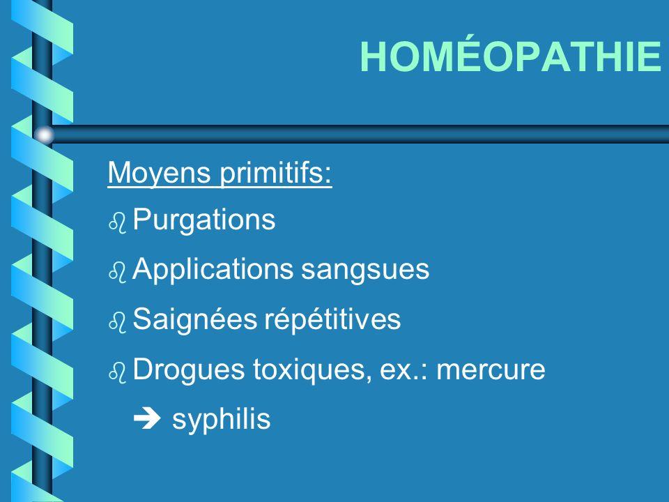 HOMÉOPATHIE Moyens primitifs: b Purgations b Applications sangsues b Saignées répétitives b Drogues toxiques, ex.: mercure syphilis