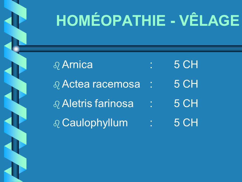 HOMÉOPATHIE - VÊLAGE b Arnica:5 CH b Actea racemosa:5 CH b Aletris farinosa:5 CH b Caulophyllum:5 CH