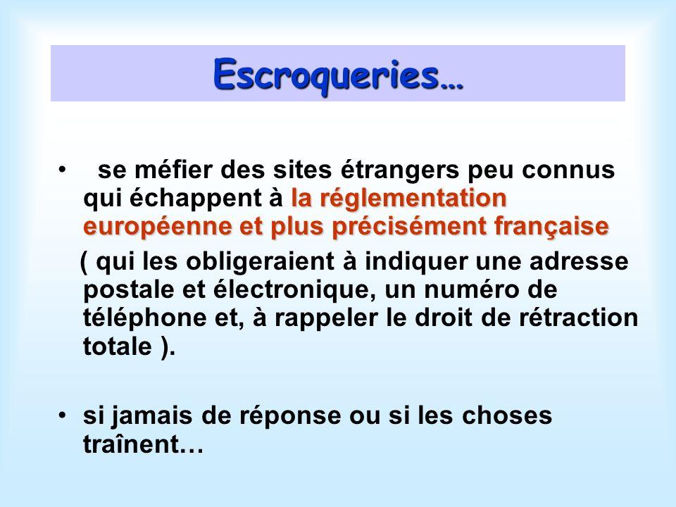 Escroqueries… la réglementation européenne et plus précisément française se méfier des sites étrangers peu connus qui échappent à la réglementation européenne et plus précisément française ( qui les obligeraient à indiquer une adresse postale et électronique, un numéro de téléphone et, à rappeler le droit de rétraction totale ).