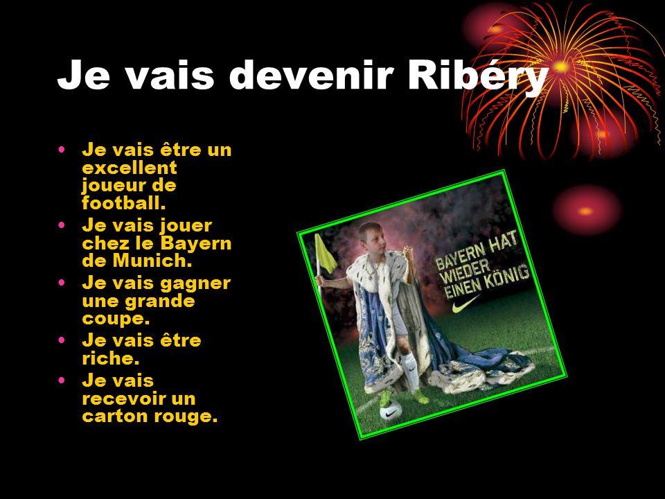 Je vais devenir Ribéry Je vais être un excellent joueur de football. Je vais jouer chez le Bayern de Munich. Je vais gagner une grande coupe. Je vais