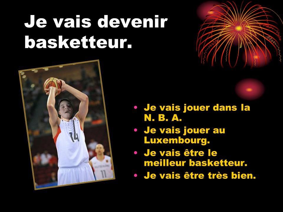 Je vais devenir basketteur. Je vais jouer dans la N. B. A. Je vais jouer au Luxembourg. Je vais être le meilleur basketteur. Je vais être très bien.