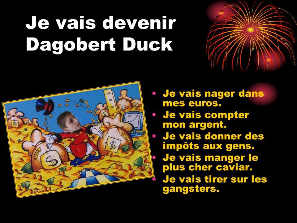 Je vais devenir Dagobert Duck Je vais nager dans mes euros. Je vais compter mon argent. Je vais donner des impôts aux gens. Je vais manger le plus che