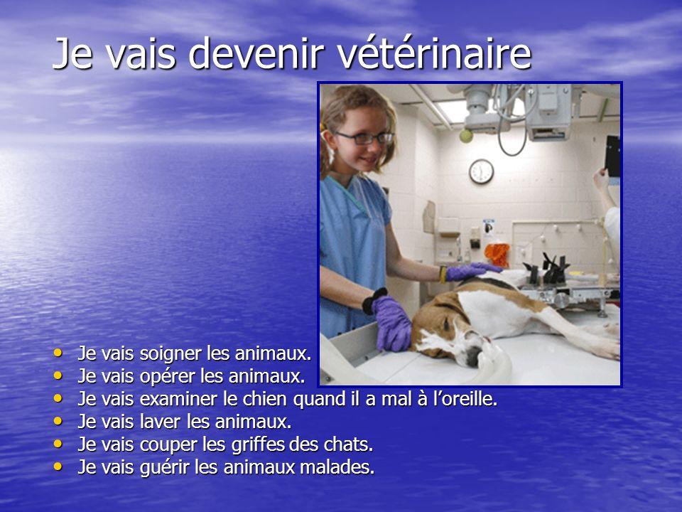 Je vais devenir vétérinaire Je vais soigner les animaux. Je vais opérer les animaux. Je vais examiner le chien quand il a mal à loreille. Je vais lave