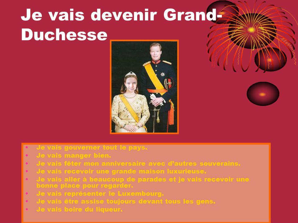 Je vais devenir Grand- Duchesse Je vais gouverner tout le pays. Je vais manger bien. Je vais fêter mon anniversaire avec dautres souverains. Je vais r