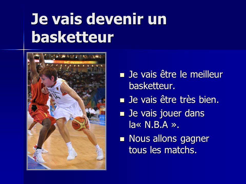 Je vais devenir un basketteur Je vais être le meilleur basketteur. Je vais être très bien. Je vais jouer dans la« N.B.A ». Nous allons gagner tous les