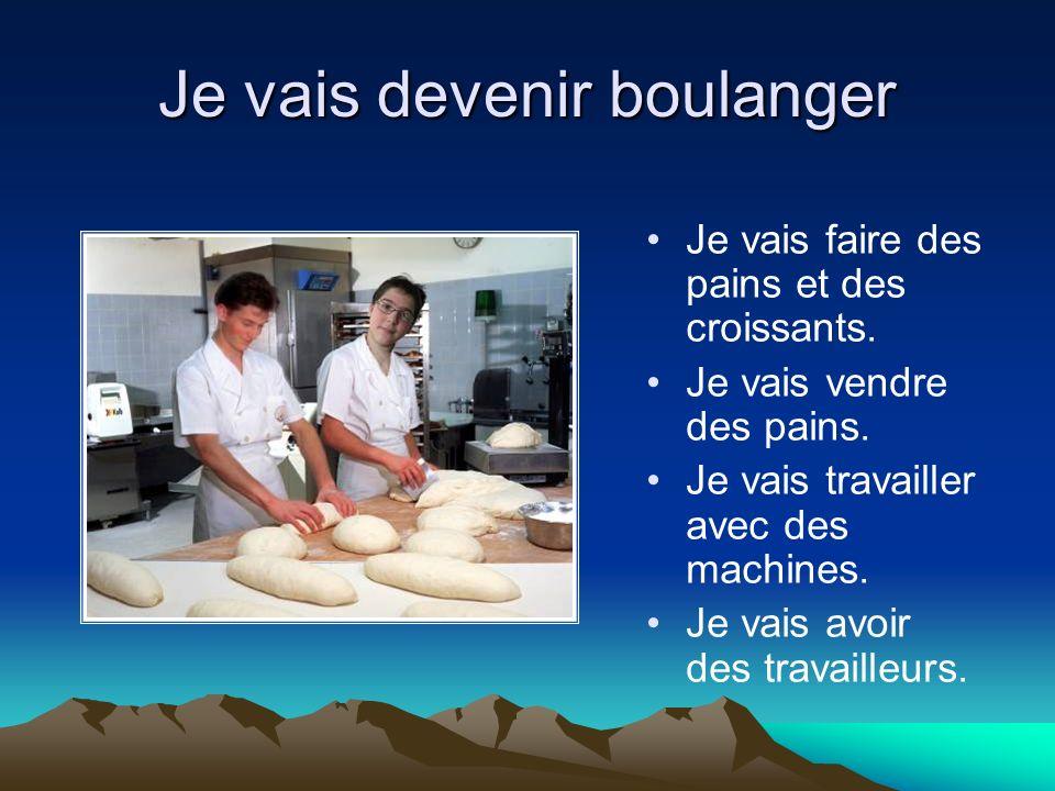 Je vais devenir boulanger Je vais faire des pains et des croissants. Je vais vendre des pains. Je vais travailler avec des machines. Je vais avoir des