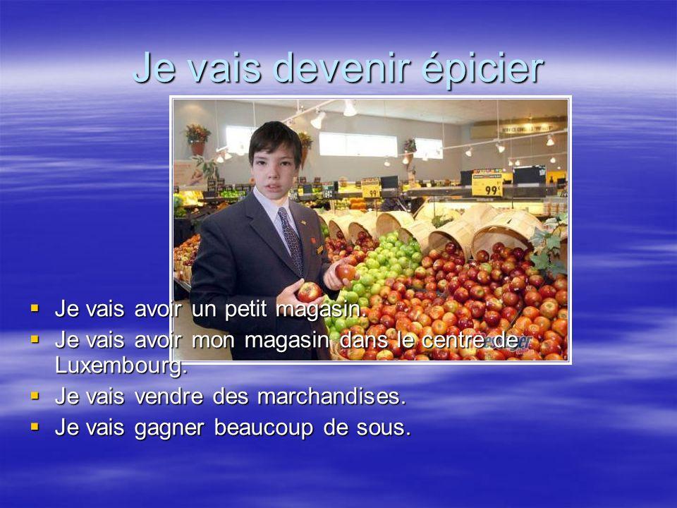 Je vais devenir épicier Je vais avoir un petit magasin. Je vais avoir mon magasin dans le centre de Luxembourg. Je vais vendre des marchandises. Je va