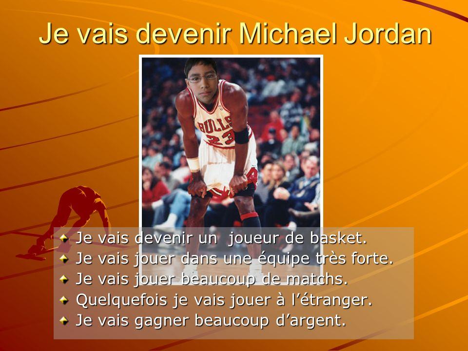 Je vais devenir Michael Jordan Je vais devenir un joueur de basket. Je vais jouer dans une équipe très forte. Je vais jouer beaucoup de matchs. Quelqu
