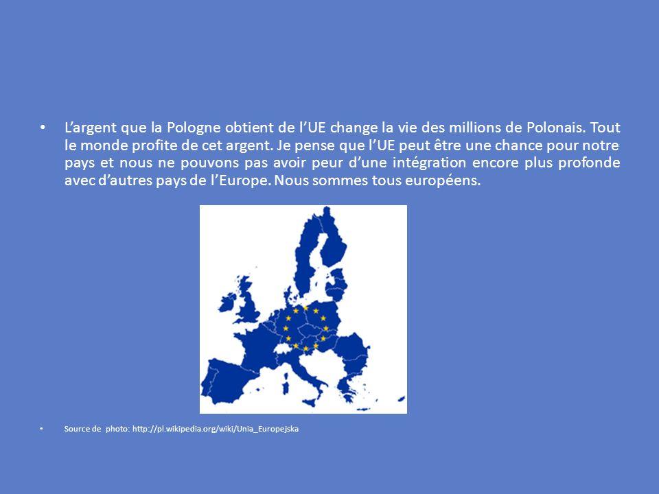 Largent que la Pologne obtient de lUE change la vie des millions de Polonais. Tout le monde profite de cet argent. Je pense que lUE peut être une chan