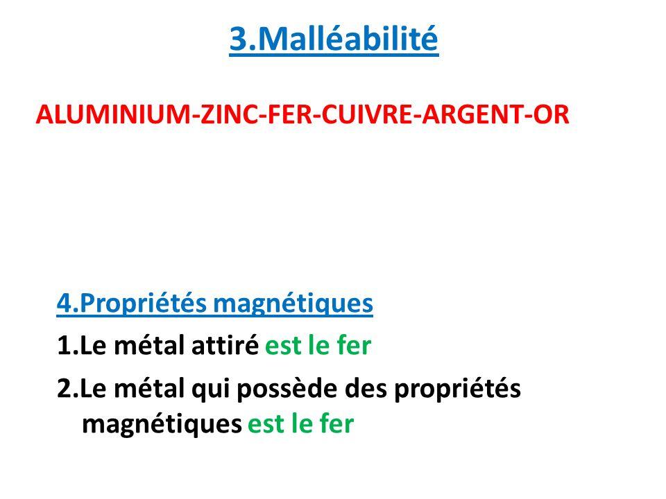 3.Malléabilité 4.Propriétés magnétiques 1.Le métal attiré est le fer 2.Le métal qui possède des propriétés magnétiques est le fer ALUMINIUM-ZINC-FER-C