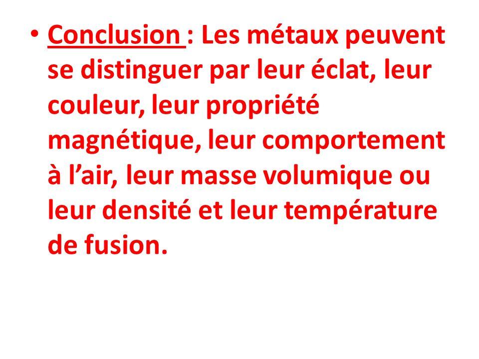 Conclusion : Les métaux peuvent se distinguer par leur éclat, leur couleur, leur propriété magnétique, leur comportement à lair, leur masse volumique