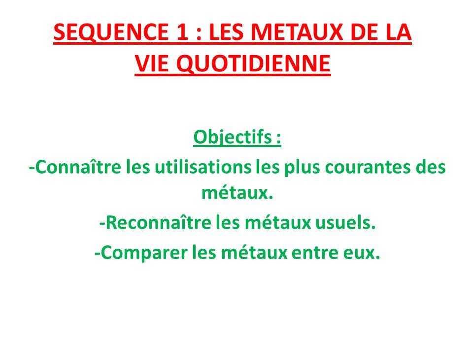 SEQUENCE 1 : LES METAUX DE LA VIE QUOTIDIENNE Objectifs : -Connaître les utilisations les plus courantes des métaux. -Reconnaître les métaux usuels. -
