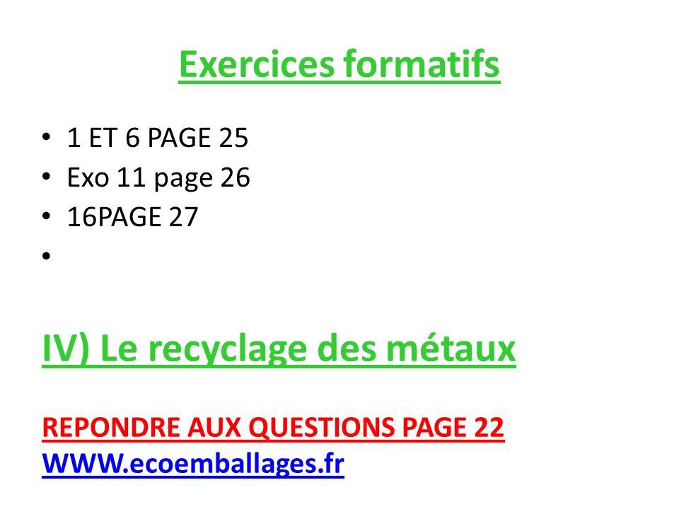 Exercices formatifs 1 ET 6 PAGE 25 Exo 11 page 26 16PAGE 27 IV) Le recyclage des métaux REPONDRE AUX QUESTIONS PAGE 22 WWW.ecoemballages.fr