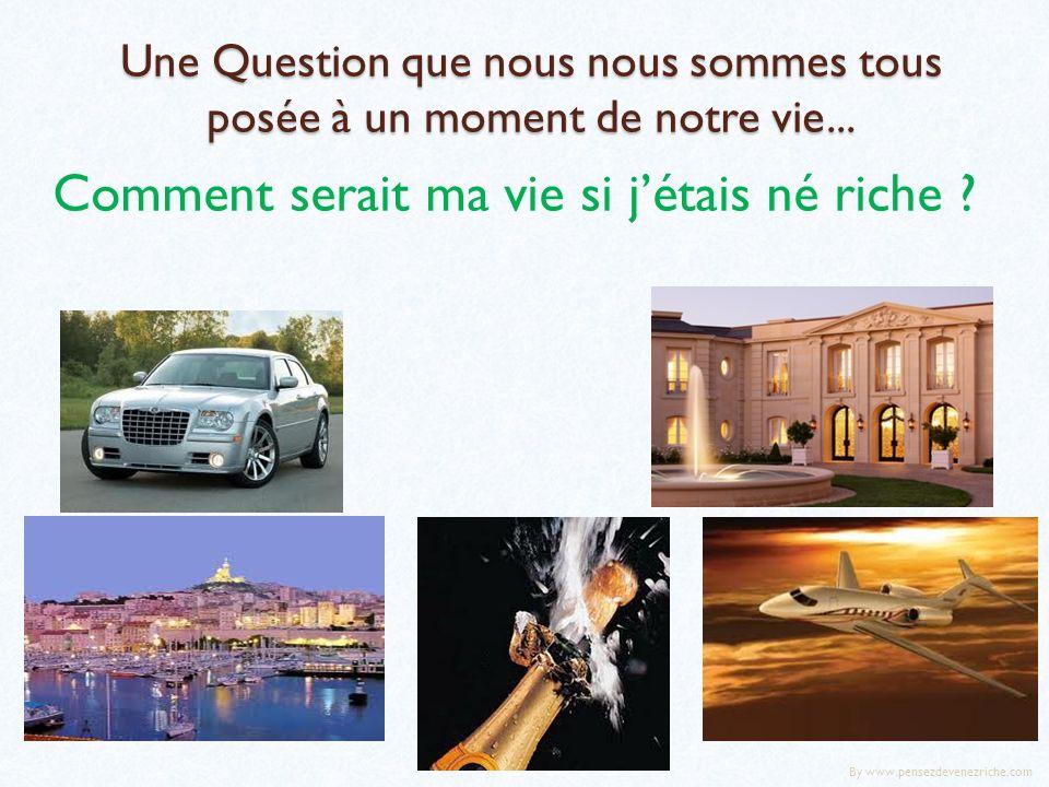 Une Question que nous nous sommes tous posée à un moment de notre vie... Comment serait ma vie si jétais né riche ? By www.pensezdevenezriche.com