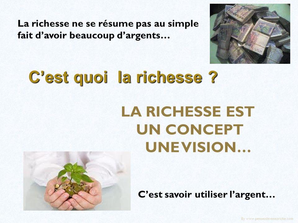 Cest quoi la richesse ? La richesse ne se résume pas au simple fait davoir beaucoup dargents… LA RICHESSE EST UN CONCEPT UNE VISION… Cest savoir utili