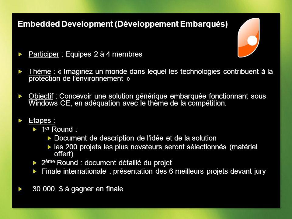 Embedded Development (Développement Embarqués) Participer : Equipes 2 à 4 membres Thème : « Imaginez un monde dans lequel les technologies contribuent à la protection de lenvironnement » Objectif : Concevoir une solution générique embarquée fonctionnant sous Windows CE, en adéquation avec le thème de la compétition.