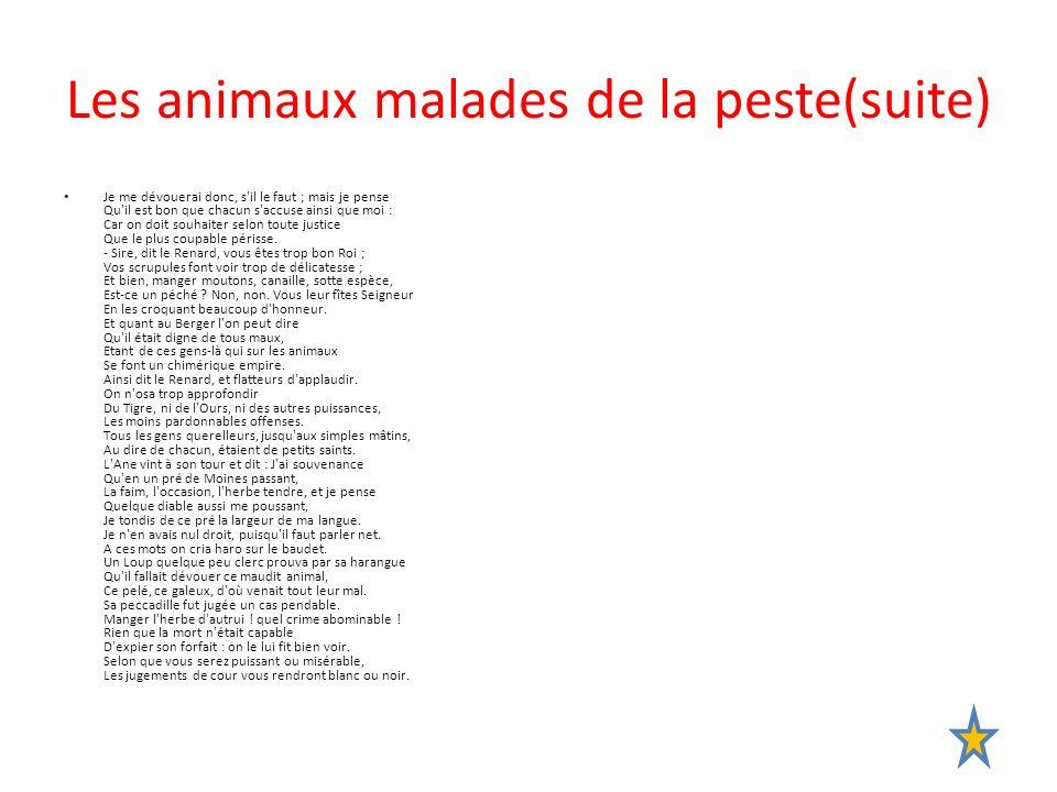 Les animaux malades de la peste(suite) Je me dévouerai donc, s'il le faut ; mais je pense Qu'il est bon que chacun s'accuse ainsi que moi : Car on doi