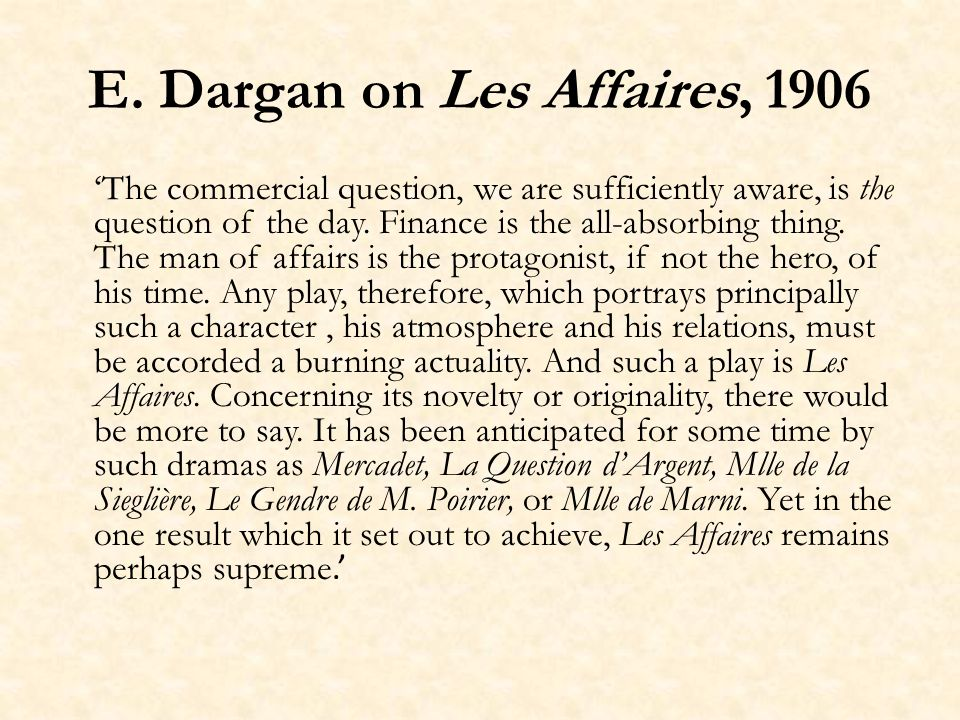 E. Dargan on Les Affaires, 1906 The commercial question, we are sufficiently aware, is the question of the day. Finance is the all-absorbing thing. Th