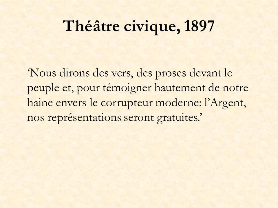 Théâtre civique, 1897 Nous dirons des vers, des proses devant le peuple et, pour témoigner hautement de notre haine envers le corrupteur moderne: lArgent, nos représentations seront gratuites.