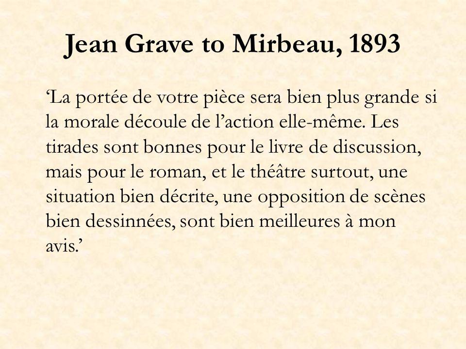 Jean Grave to Mirbeau, 1893 La portée de votre pièce sera bien plus grande si la morale découle de laction elle-même. Les tirades sont bonnes pour le