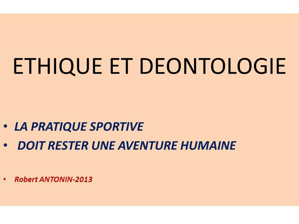 ETHIQUE ET DEONTOLOGIE LA PRATIQUE SPORTIVE DOIT RESTER UNE AVENTURE HUMAINE Robert ANTONIN-2013