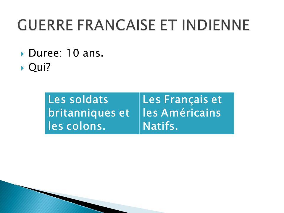 Duree: 10 ans. Qui? Les soldats britanniques et les colons. Les Français et les Américains Natifs.