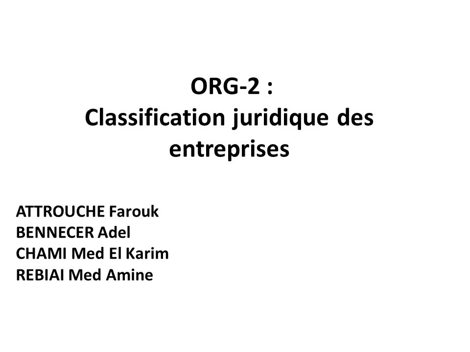 ORG-2 : Classification juridique des entreprises ATTROUCHE Farouk BENNECER Adel CHAMI Med El Karim REBIAI Med Amine