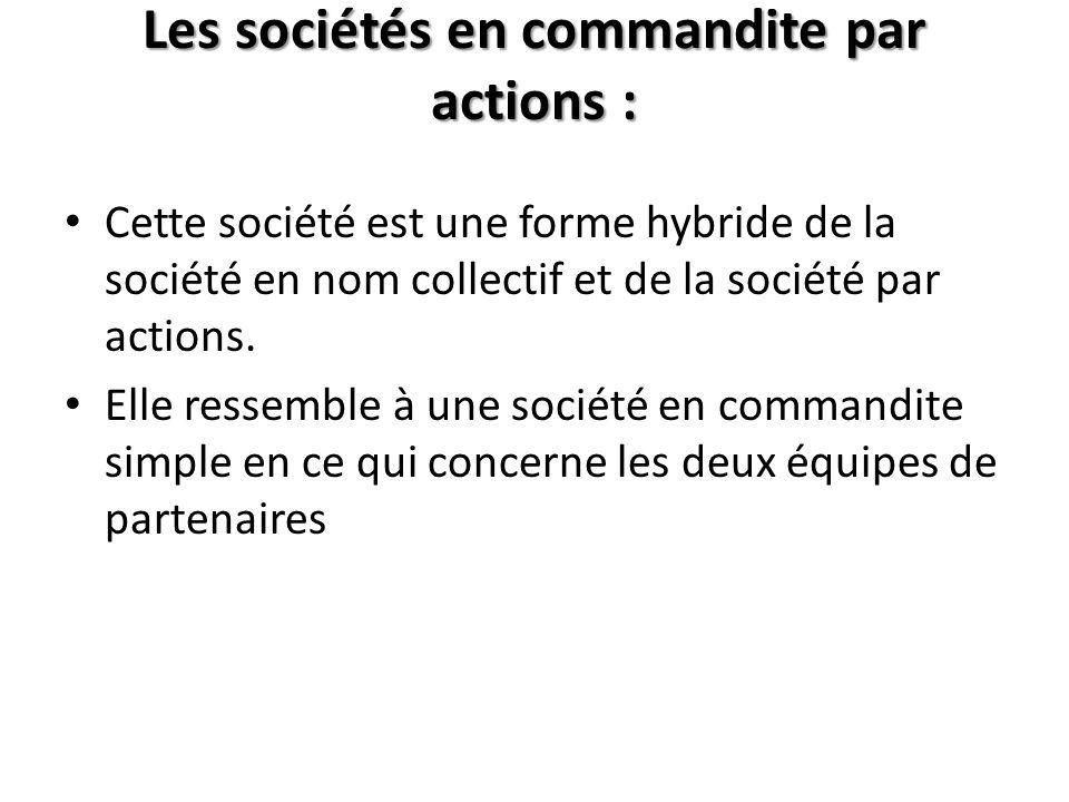 Les sociétés en commandite par actions : Cette société est une forme hybride de la société en nom collectif et de la société par actions. Elle ressemb
