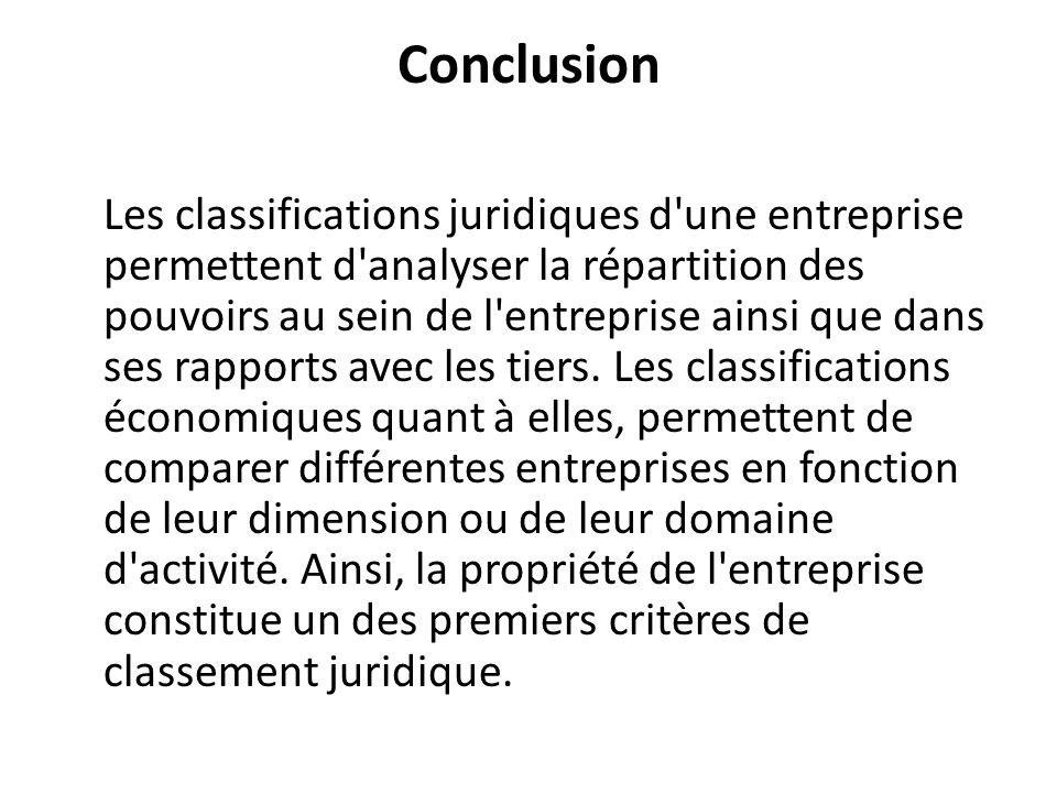 Conclusion Les classifications juridiques d'une entreprise permettent d'analyser la répartition des pouvoirs au sein de l'entreprise ainsi que dans se