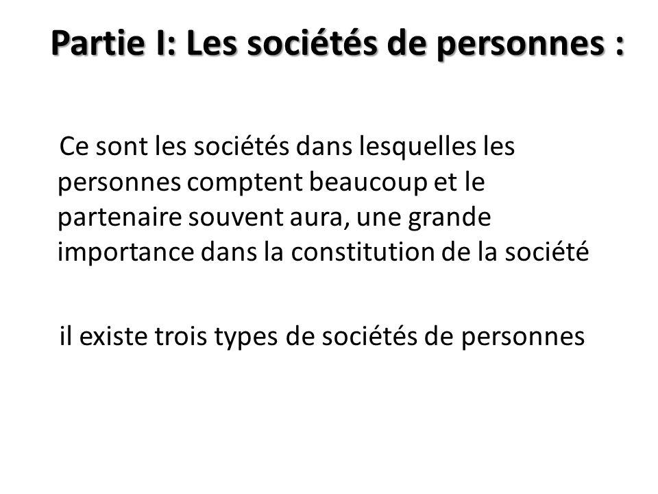 Partie I: Les sociétés de personnes : Ce sont les sociétés dans lesquelles les personnes comptent beaucoup et le partenaire souvent aura, une grande i