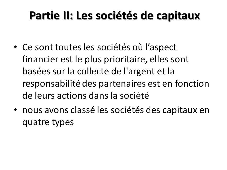 Partie II: Les sociétés de capitaux Ce sont toutes les sociétés où laspect financier est le plus prioritaire, elles sont basées sur la collecte de l'a