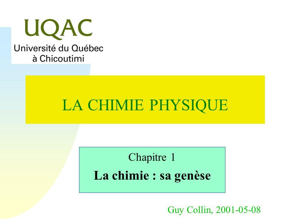 Guy Collin, 2001-05-08 LA CHIMIE PHYSIQUE Chapitre 1 La chimie : sa genèse