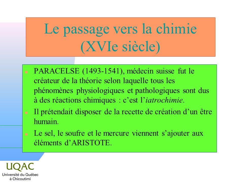 Le passage vers la chimie (XVIe siècle) n PARACELSE (1493-1541), médecin suisse fut le créateur de la théorie selon laquelle tous les phénomènes physi
