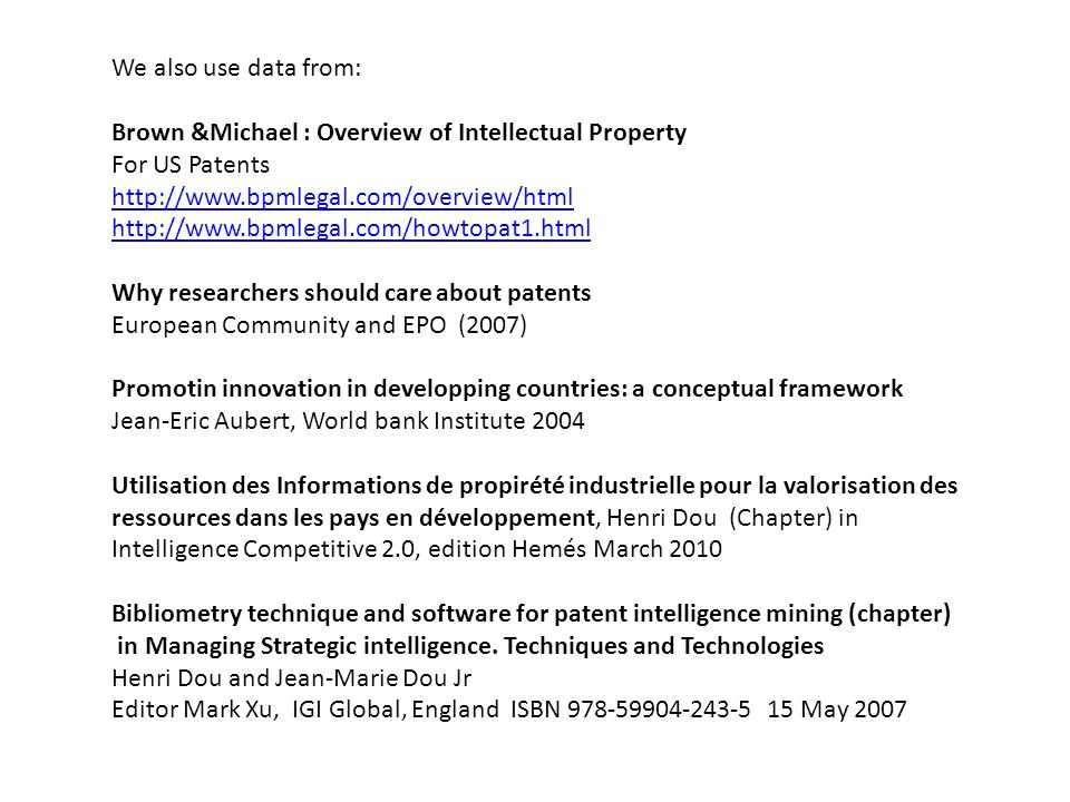 We also use data from: Brown &Michael : Overview of Intellectual Property For US Patents http://www.bpmlegal.com/overview/html http://www.bpmlegal.com/howtopat1.html Why researchers should care about patents European Community and EPO (2007) Promotin innovation in developping countries: a conceptual framework Jean-Eric Aubert, World bank Institute 2004 Utilisation des Informations de propirété industrielle pour la valorisation des ressources dans les pays en développement, Henri Dou (Chapter) in Intelligence Competitive 2.0, edition Hemés March 2010 Bibliometry technique and software for patent intelligence mining (chapter) in Managing Strategic intelligence.