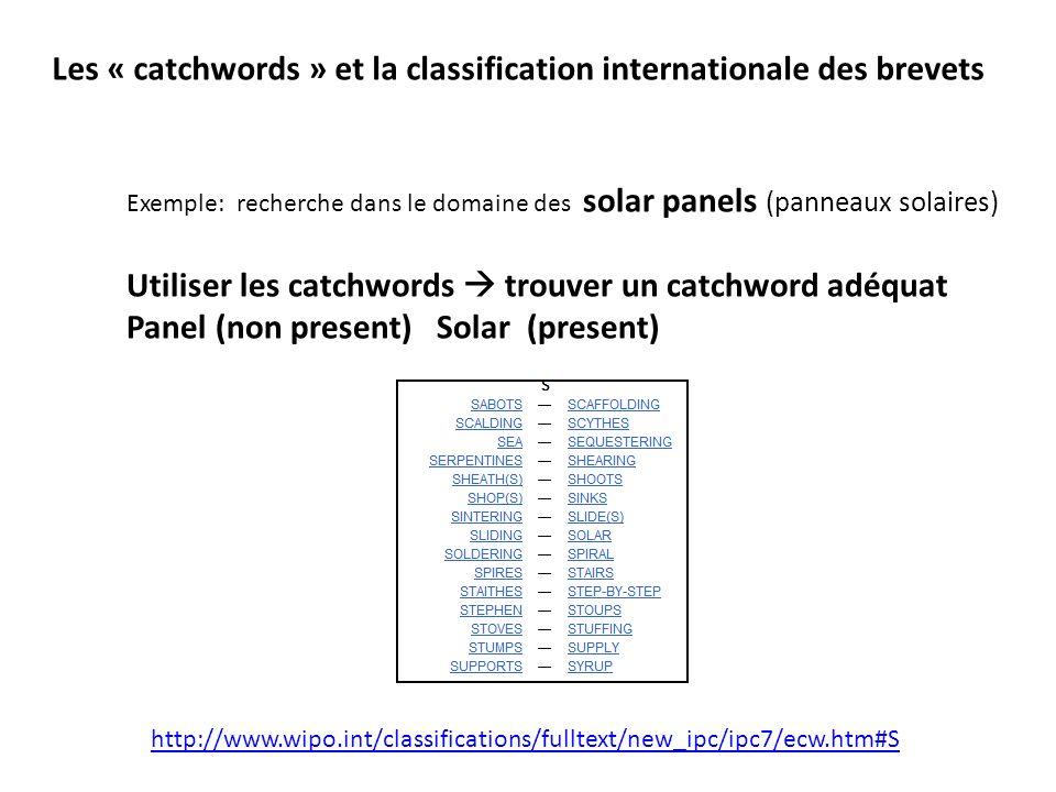 Les « catchwords » et la classification internationale des brevets http://www.wipo.int/classifications/fulltext/new_ipc/ipc7/ecw.htm#S Exemple: recherche dans le domaine des solar panels (panneaux solaires) Utiliser les catchwords trouver un catchword adéquat Panel (non present) Solar (present)