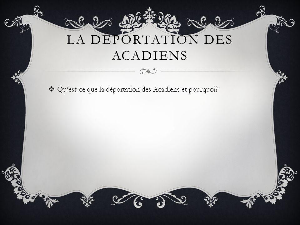 LA DÉPORTATION DES ACADIENS Quest-ce que la déportation des Acadiens et pourquoi?