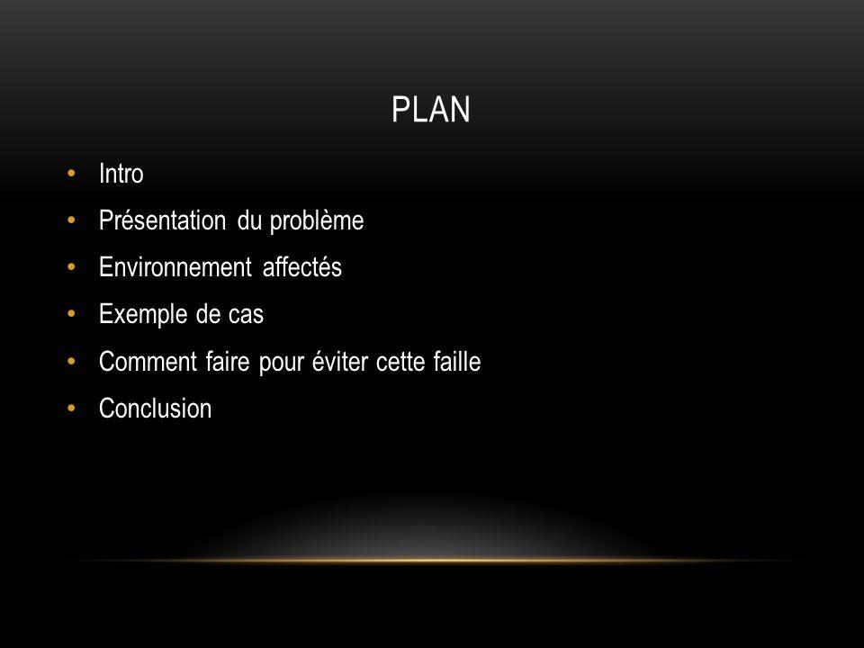 PLAN Intro Présentation du problème Environnement affectés Exemple de cas Comment faire pour éviter cette faille Conclusion