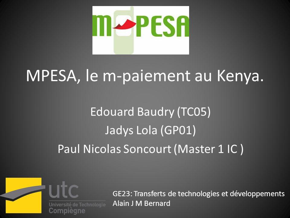 MPESA, le m-paiement au Kenya. Edouard Baudry (TC05) Jadys Lola (GP01) Paul Nicolas Soncourt (Master 1 IC ) GE23: Transferts de technologies et dévelo