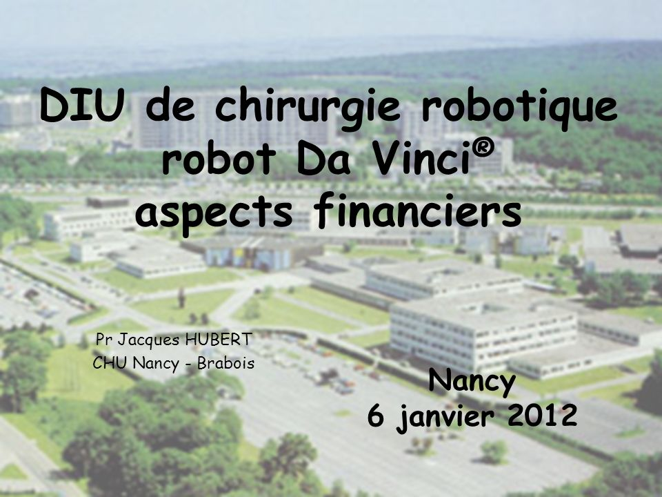 DIU de chirurgie robotique robot Da Vinci ® aspects financiers Pr Jacques HUBERT CHU Nancy - Brabois Nancy 6 janvier 2012