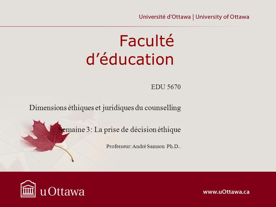 Faculté déducation EDU 5670 Dimensions éthiques et juridiques du counselling Semaine 3: La prise de décision éthique Professeur: André Samson Ph.D..