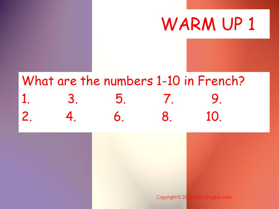 Copyright © 2007 MES-English.com WARM UP 1 What are the numbers 1-10 in French? 1. 3. 5. 7. 9. 2. 4. 6. 8. 10.