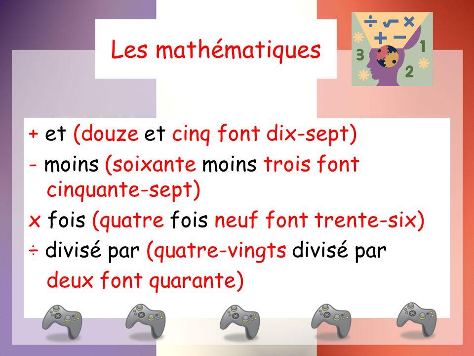 Les mathématiques + et (douze et cinq font dix-sept) - moins (soixante moins trois font cinquante-sept) x fois (quatre fois neuf font trente-six) ÷ divisé par (quatre-vingts divisé par deux font quarante)